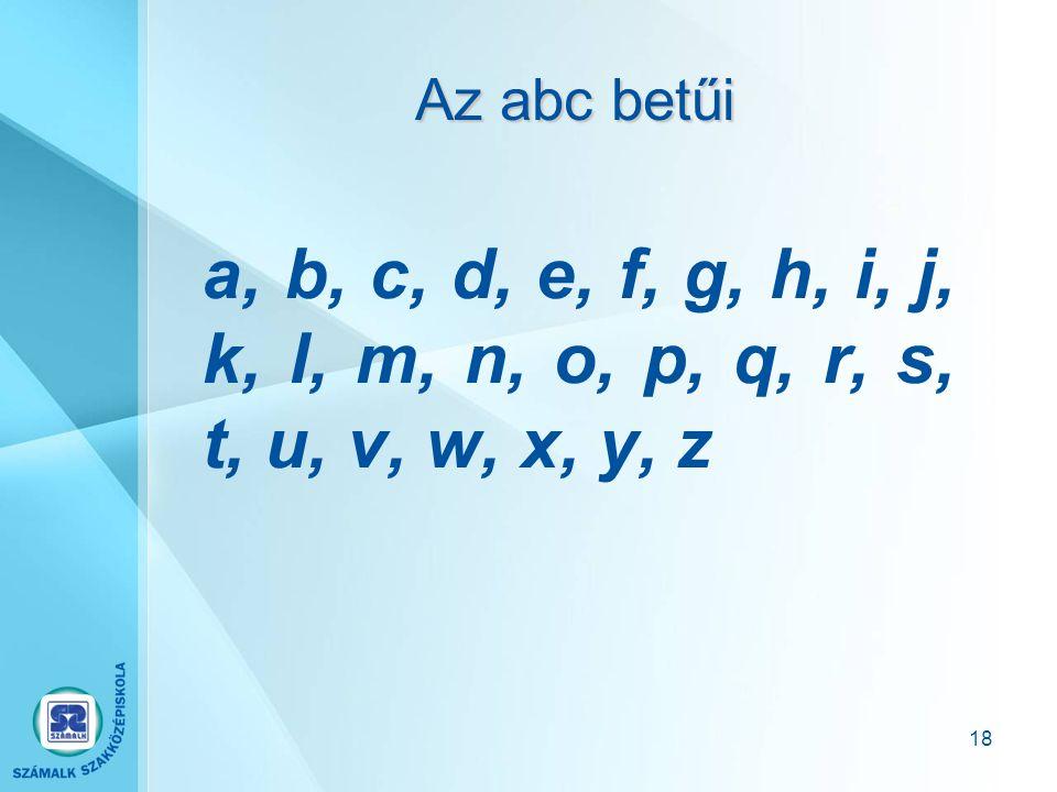 17 A magyar ábc betűi a, á, b, c, cs, d, dz, dzs, e, é, f, g, gy, h, i, í, j, k, l, ly, m, n, ny, o, ó, ö, ő, p, q, r, s, sz, t, ty, u, ú, ü, ű, v, w,