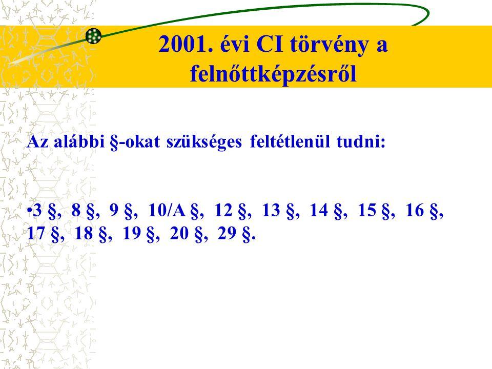 2001. évi CI törvény a felnőttképzésről Az alábbi §-okat szükséges feltétlenül tudni: 3 §, 8 §, 9 §, 10/A §, 12 §, 13 §, 14 §, 15 §, 16 §, 17 §, 18 §,