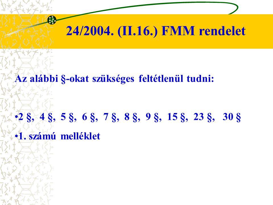 24/2004. (II.16.) FMM rendelet Az alábbi §-okat szükséges feltétlenül tudni: 2 §, 4 §, 5 §, 6 §, 7 §, 8 §, 9 §, 15 §, 23 §, 30 § 1. számú melléklet