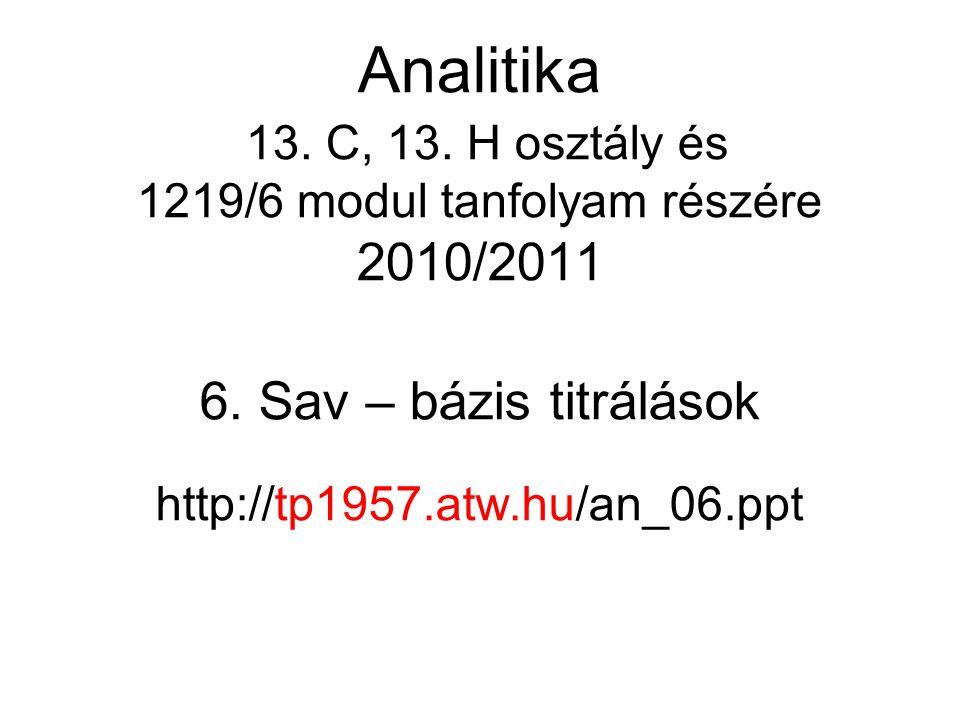 6. Sav – bázis titrálások http://tp1957.atw.hu/an_06.ppt Analitika 13. C, 13. H osztály és 1219/6 modul tanfolyam részére 2010/2011