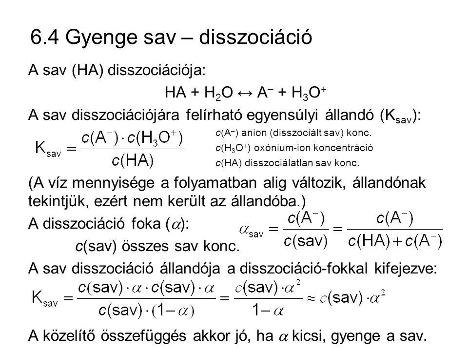 6.4 Gyenge sav – disszociáció A sav (HA) disszociációja: HA + H 2 O ↔ A – + H 3 O + A sav disszociációjára felírható egyensúlyi állandó (K sav ): c(A