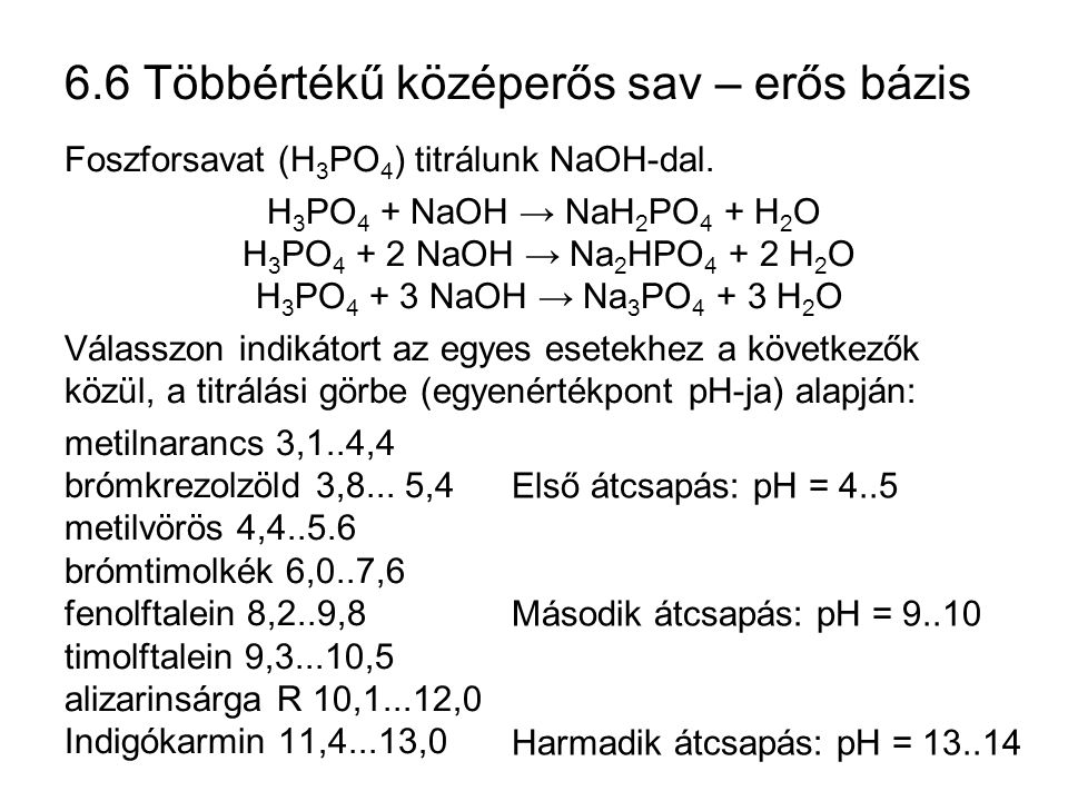 6.6 Többértékű középerős sav – erős bázis Foszforsavat (H 3 PO 4 ) titrálunk NaOH-dal. H 3 PO 4 + NaOH → NaH 2 PO 4 + H 2 O H 3 PO 4 + 2 NaOH → Na 2 H