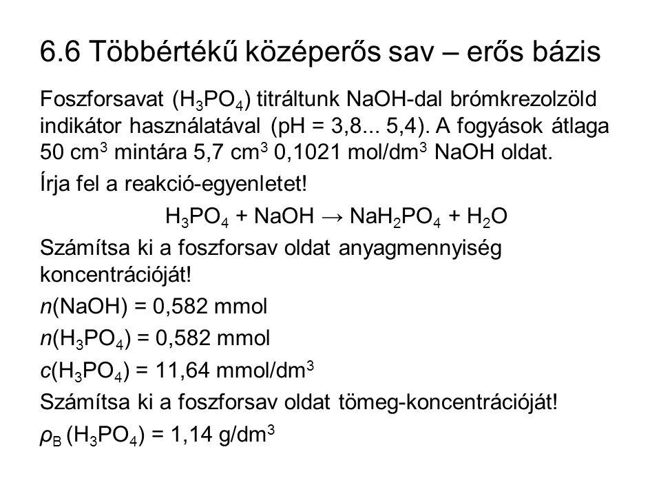 6.6 Többértékű középerős sav – erős bázis Foszforsavat (H 3 PO 4 ) titráltunk NaOH-dal brómkrezolzöld indikátor használatával (pH = 3,8... 5,4). A fog