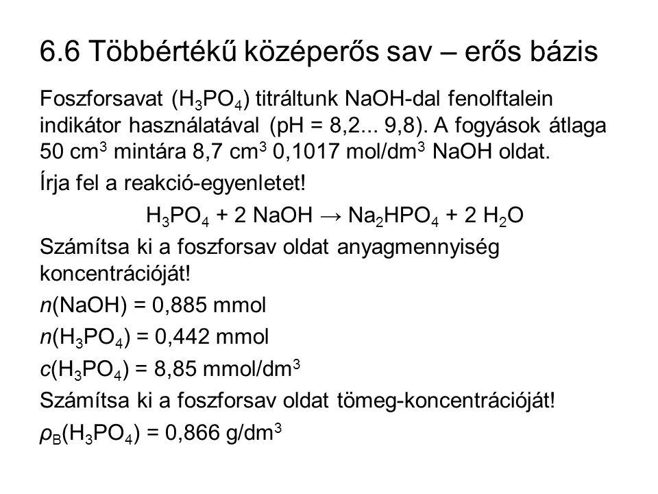 6.6 Többértékű középerős sav – erős bázis Foszforsavat (H 3 PO 4 ) titráltunk NaOH-dal fenolftalein indikátor használatával (pH = 8,2... 9,8). A fogyá