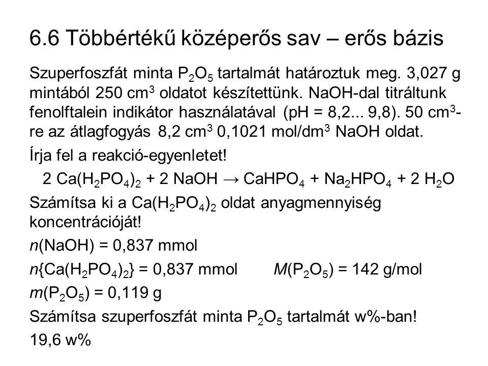 6.7 Lúgosan hidrolizáló só – erős sav A gyenge savak erős bázissal alkotott sói lúgosan hidrolizálnak: + H 2 O → + OH – + H 2 O → H 2 CO 3 + OH – + H 2 O → + OH – Ezek a sók erős savval titrálhatók: Na 2 CO 3 + HCl → NaHCO 3 + NaCl NaHCO 3 + HCl → H 2 CO 3 + NaCl Na 3 PO 4 + HCl → Na 2 HPO 4 + NaCl