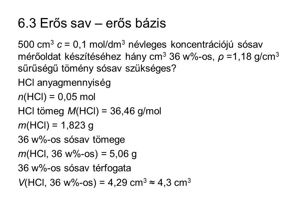 6.3 Erős sav – erős bázis 500 cm 3 c = 0,1 mol/dm 3 névleges koncentrációjú sósav mérőoldat készítéséhez hány cm 3 36 w%-os, ρ =1,18 g/cm 3 sűrűségű t