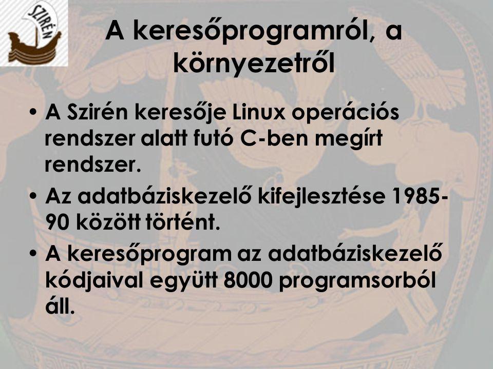 A keresőprogramról, a környezetről A Szirén keresője Linux operációs rendszer alatt futó C-ben megírt rendszer. Az adatbáziskezelő kifejlesztése 1985-