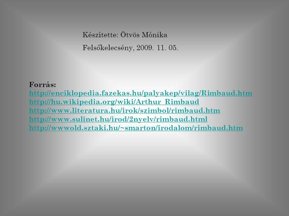 Készítette: Ötvös Mónika Felsőkelecsény, 2009. 11. 05. Forrás: http://enciklopedia.fazekas.hu/palyakep/vilag/Rimbaud.htm http://hu.wikipedia.org/wiki/