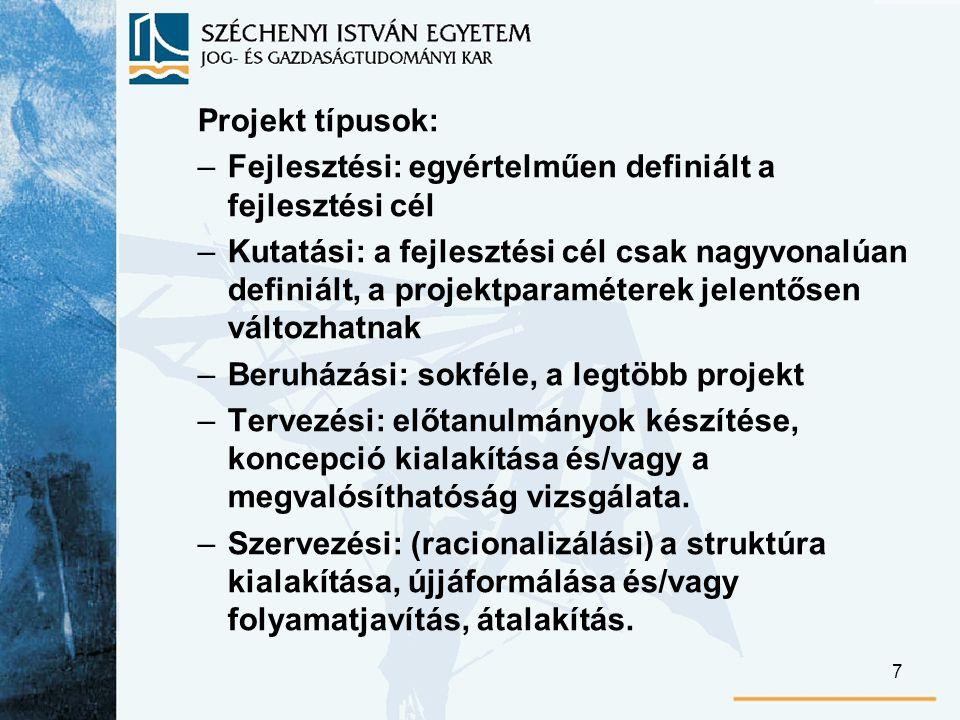 7 Projekt típusok: –Fejlesztési: egyértelműen definiált a fejlesztési cél –Kutatási: a fejlesztési cél csak nagyvonalúan definiált, a projektparaméterek jelentősen változhatnak –Beruházási: sokféle, a legtöbb projekt –Tervezési: előtanulmányok készítése, koncepció kialakítása és/vagy a megvalósíthatóság vizsgálata.