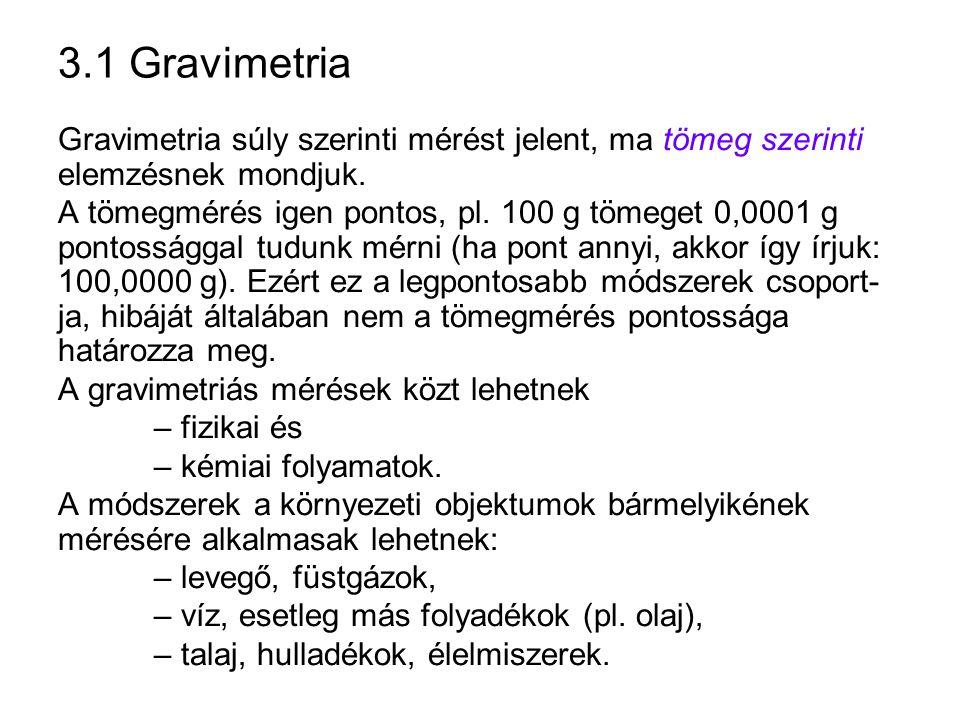 3.1 Gravimetria Gravimetria súly szerinti mérést jelent, ma tömeg szerinti elemzésnek mondjuk. A tömegmérés igen pontos, pl. 100 g tömeget 0,0001 g po
