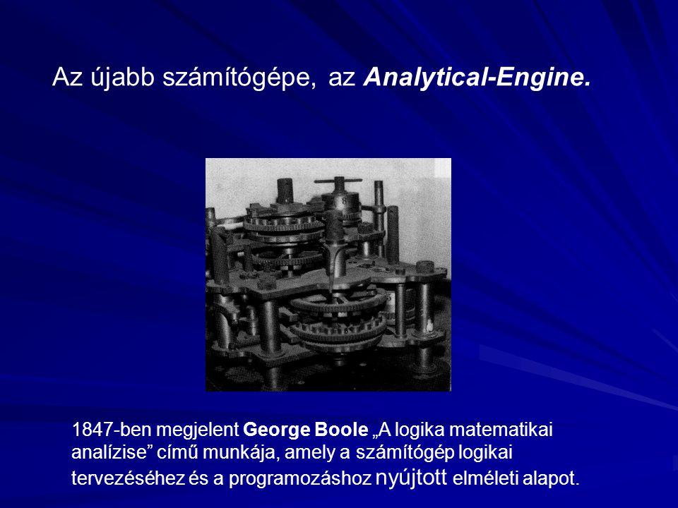 """Az újabb számítógépe, az Analytical-Engine. 1847-ben megjelent George Boole """"A logika matematikai analízise"""" című munkája, amely a számítógép logikai"""