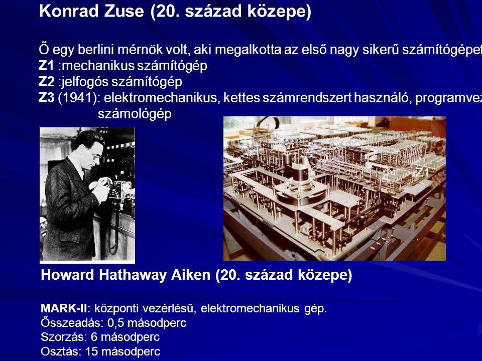 Konrad Zuse (20. század közepe) Ő egy berlini mérnök volt, aki megalkotta az első nagy sikerű számítógépet. Z1 :mechanikus számítógép Z2 :jelfogós szá