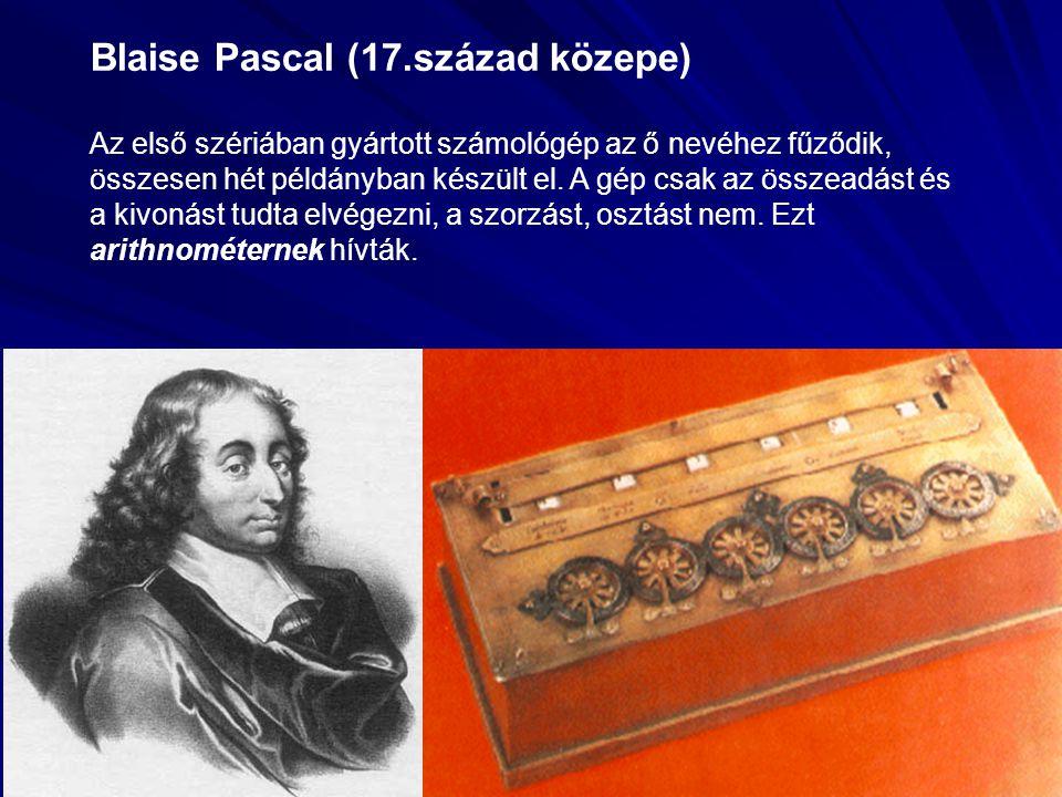Blaise Pascal (17.század közepe) Az első szériában gyártott számológép az ő nevéhez fűződik, összesen hét példányban készült el. A gép csak az összead