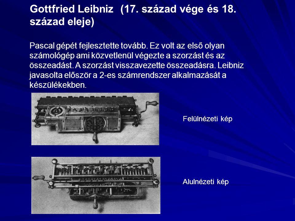 Gottfried Leibniz (17. század vége és 18. század eleje) Pascal gépét fejlesztette tovább. Ez volt az első olyan számológép ami közvetlenül végezte a s