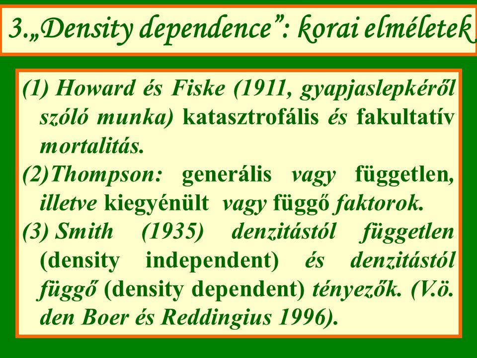 """3.""""Density dependence"""": korai elméletek (1) Howard és Fiske (1911, gyapjaslepkéről szóló munka) katasztrofális és fakultatív mortalitás. (2)Thompson:"""