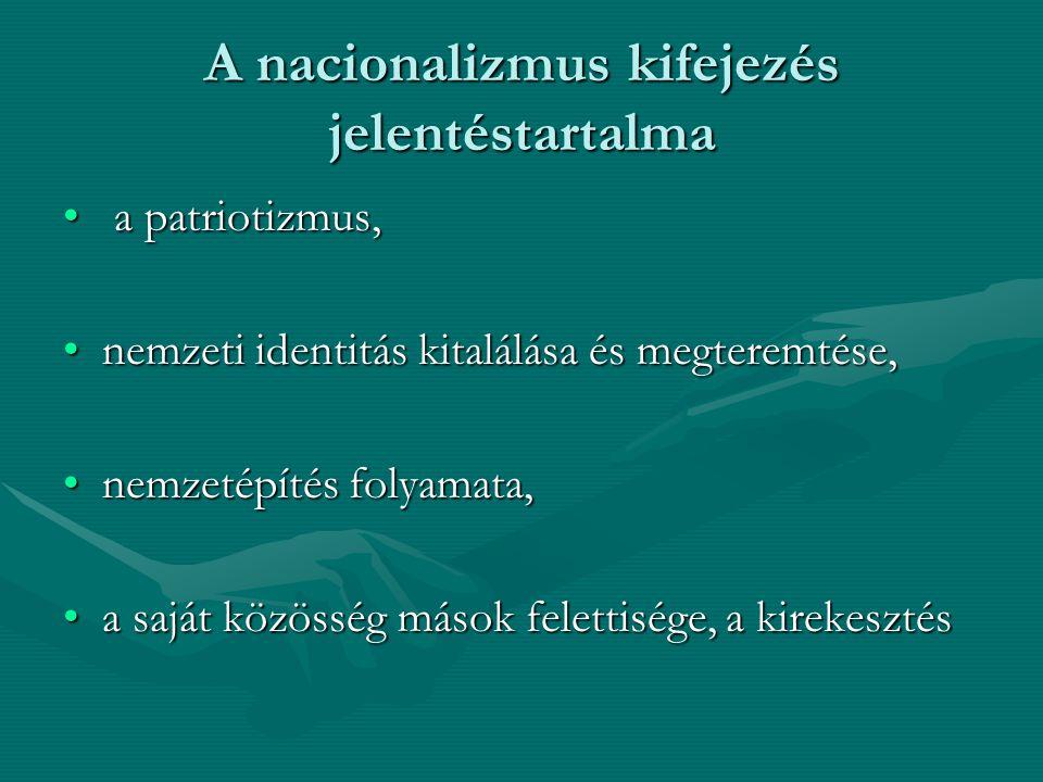 A nacionalizmus kifejezés jelentéstartalma a patriotizmus, a patriotizmus, nemzeti identitás kitalálása és megteremtése,nemzeti identitás kitalálása é