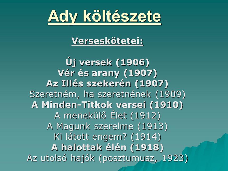 Ady költészete Verseskötetei: Új versek (1906) Vér és arany (1907) Az Illés szekerén (1907) Szeretném, ha szeretnének (1909) A Minden-Titkok versei (1