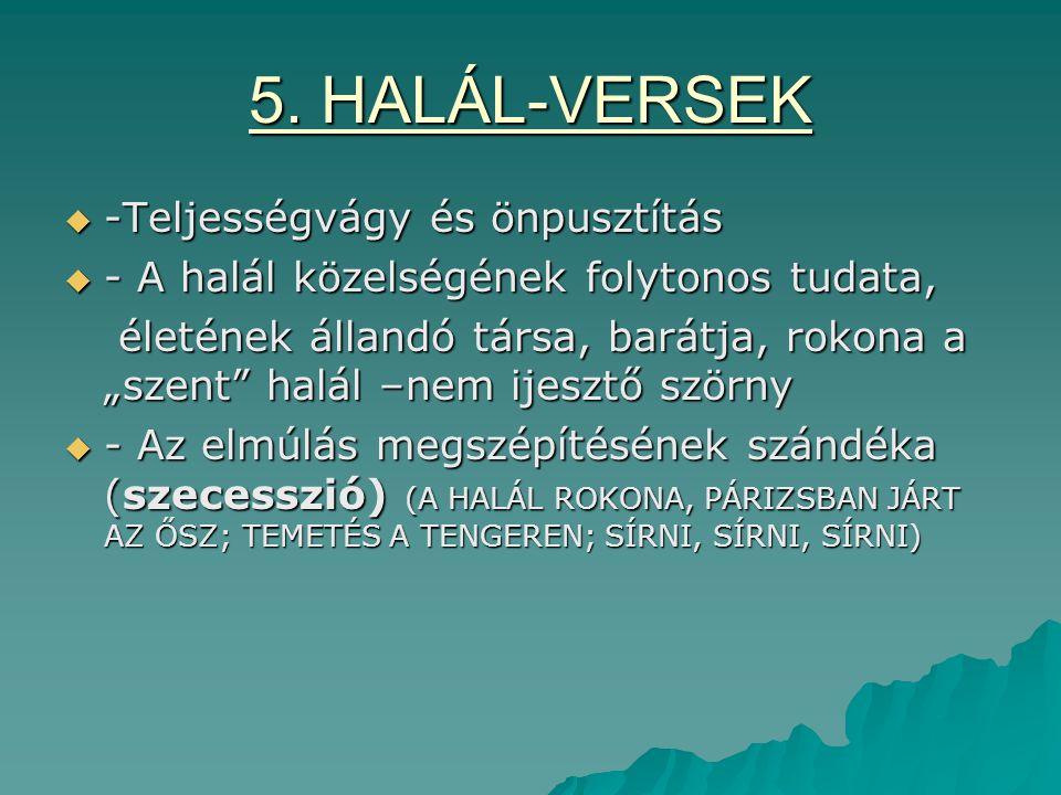 """5. HALÁL-VERSEK  -Teljességvágy és önpusztítás  - A halál közelségének folytonos tudata, életének állandó társa, barátja, rokona a """"szent"""" halál –ne"""