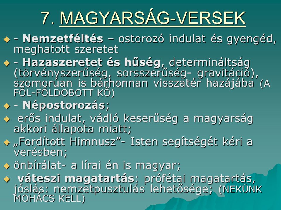 7. MAGYARSÁG-VERSEK  - Nemzetféltés – ostorozó indulat és gyengéd, meghatott szeretet  - Hazaszeretet és hűség, determináltság (törvényszerűség, sor