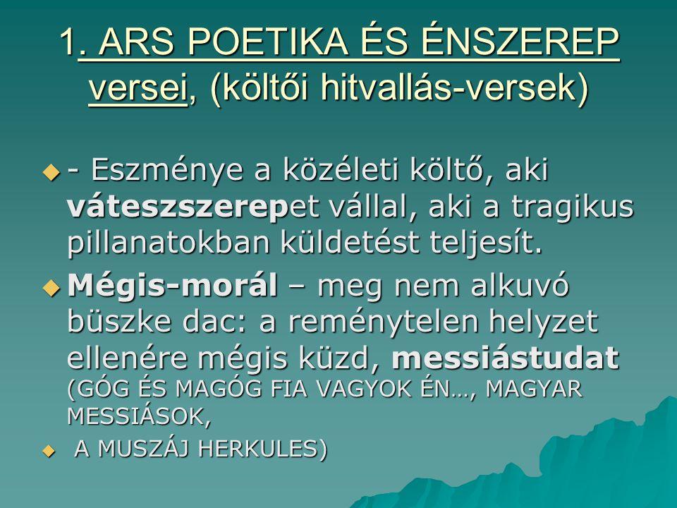 1. ARS POETIKA ÉS ÉNSZEREP versei, (költői hitvallás-versek)  - Eszménye a közéleti költő, aki váteszszerepet vállal, aki a tragikus pillanatokban kü