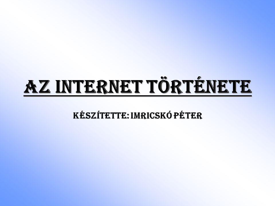 Az Internet története Készítette: Imricskó Péter