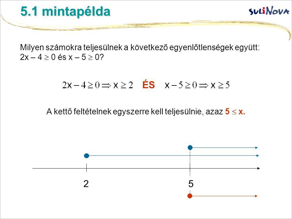 5.1 mintapélda Milyen számokra teljesülnek a következő egyenlőtlenségek együtt: 2x – 4  0 és x – 5  0? ÉS A kettő feltételnek egyszerre kell teljesü