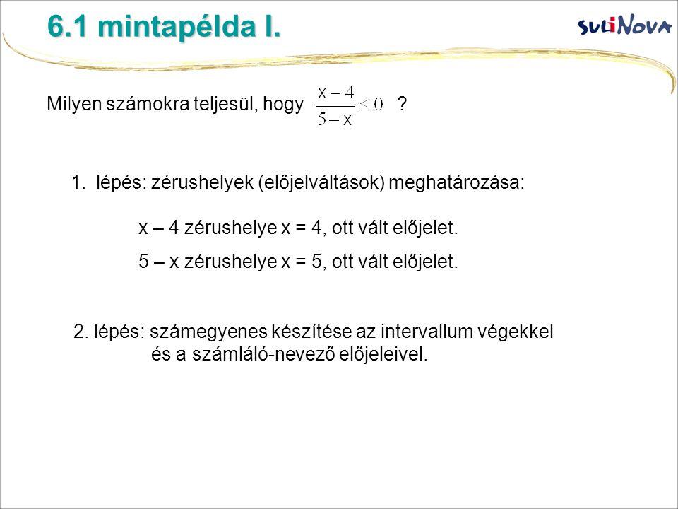 6.1 mintapélda I. Milyen számokra teljesül, hogy ? 1.lépés: zérushelyek (előjelváltások) meghatározása: x – 4 zérushelye x = 4, ott vált előjelet. 5 –