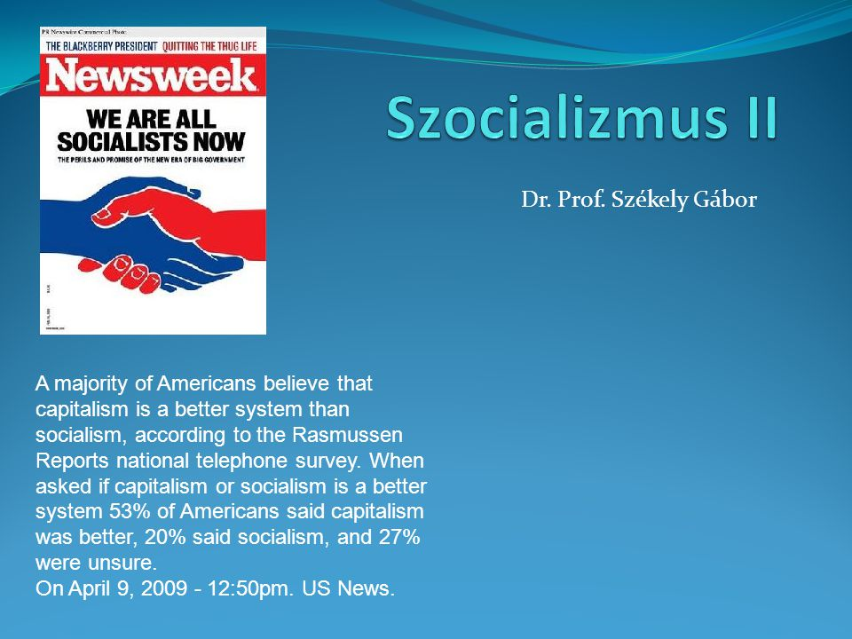 Dr. Prof. Székely Gábor A majority of Americans believe that capitalism is a better system than socialism, according to the Rasmussen Reports national
