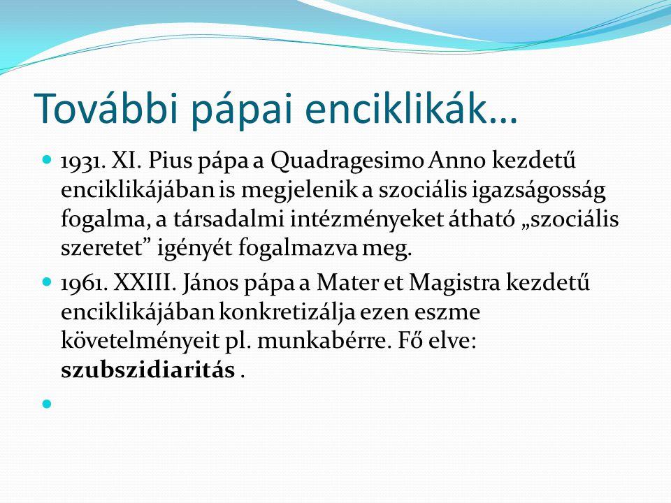 További pápai enciklikák… 1931. XI. Pius pápa a Quadragesimo Anno kezdetű enciklikájában is megjelenik a szociális igazságosság fogalma, a társadalmi