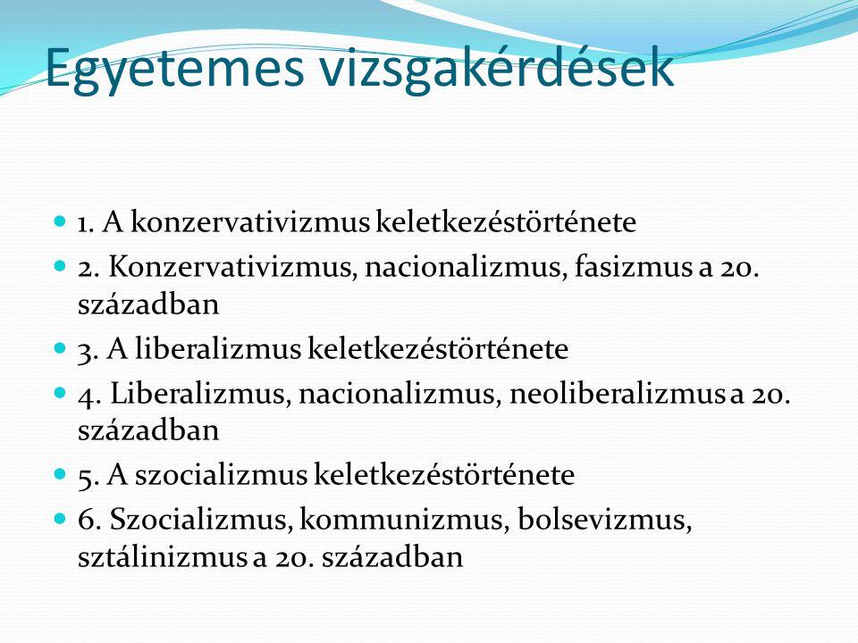 Egyetemes vizsgakérdések 1. A konzervativizmus keletkezéstörténete 2. Konzervativizmus, nacionalizmus, fasizmus a 20. században 3. A liberalizmus kele