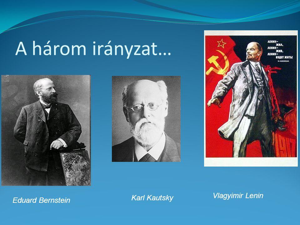 A három irányzat… Eduard Bernstein Karl Kautsky Vlagyimir Lenin