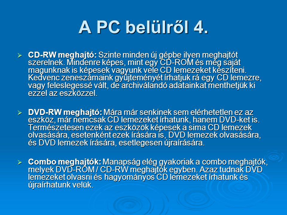 A PC belülről 4.  CD-RW meghajtó: Szinte minden új gépbe ilyen meghajtót szerelnek. Mindenre képes, mint egy CD-ROM és még saját magunknak is képesek
