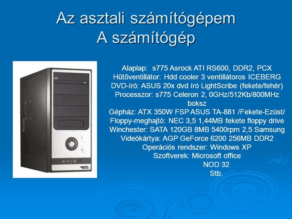 Az asztali számítógépem A számítógép Alaplap: s775 Asrock ATI RS600, DDR2, PCX Hűtőventillátor: Hdd cooler 3 ventillátoros ICEBERG DVD-író: ASUS 20x d