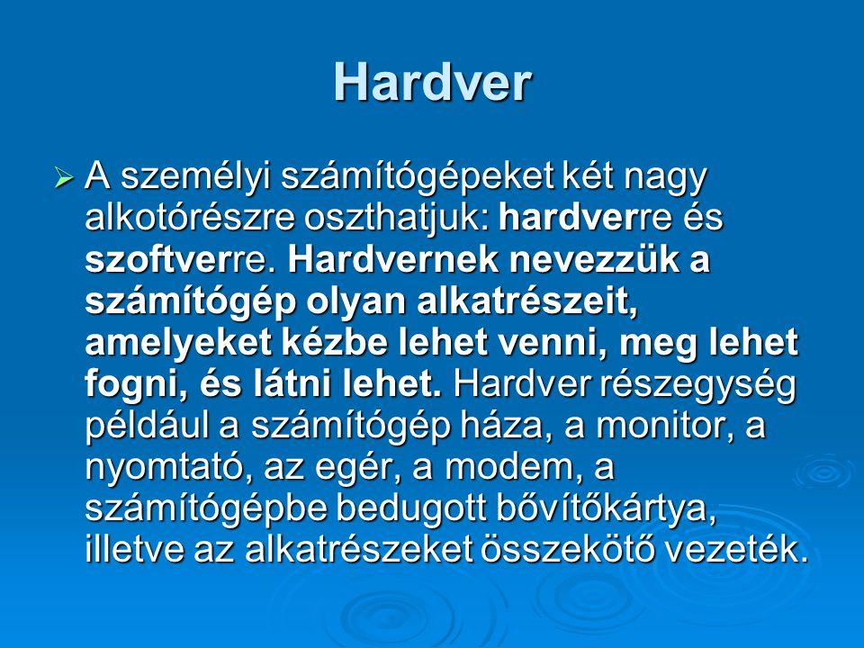 Hardver  A személyi számítógépeket két nagy alkotórészre oszthatjuk: hardverre és szoftverre. Hardvernek nevezzük a számítógép olyan alkatrészeit, am