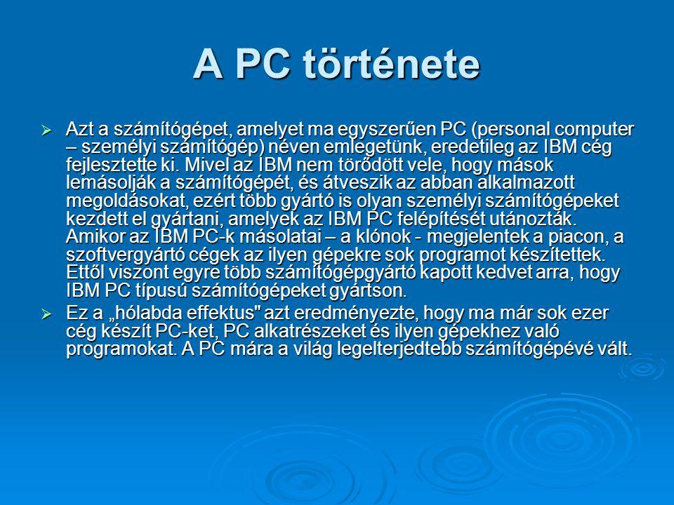 A PC története  Azt a számítógépet, amelyet ma egyszerűen PC (personal computer – személyi számítógép) néven emlegetünk, eredetileg az IBM cég fejles