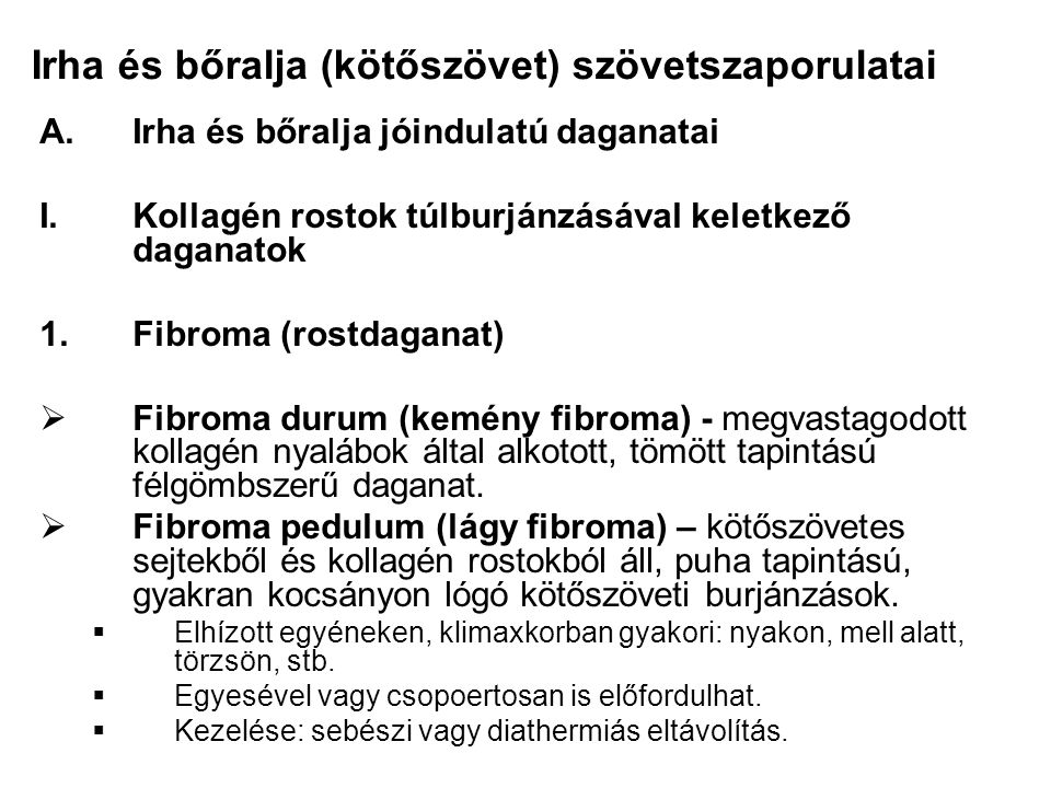 Irha és bőralja (kötőszövet) szövetszaporulatai A.Irha és bőralja jóindulatú daganatai I.Kollagén rostok túlburjánzásával keletkező daganatok 1.Fibroma (rostdaganat)  Fibroma durum (kemény fibroma) - megvastagodott kollagén nyalábok által alkotott, tömött tapintású félgömbszerű daganat.