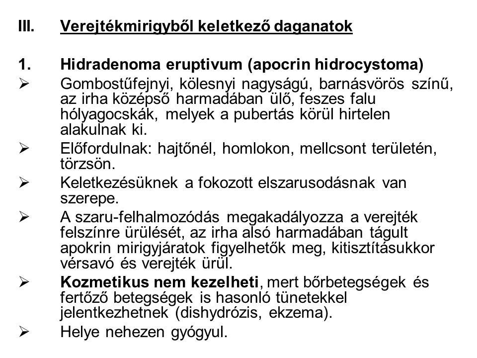 III.Verejtékmirigyből keletkező daganatok 1.Hidradenoma eruptivum (apocrin hidrocystoma)  Gombostűfejnyi, kölesnyi nagyságú, barnásvörös színű, az irha középső harmadában ülő, feszes falu hólyagocskák, melyek a pubertás körül hirtelen alakulnak ki.