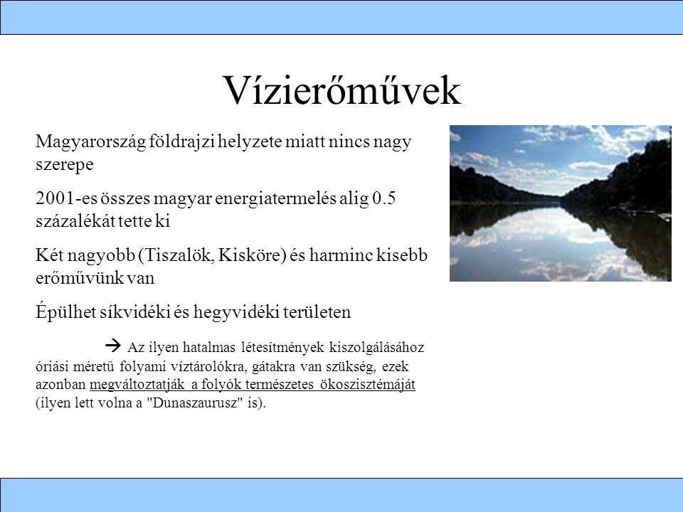 Vízierőművek Magyarország földrajzi helyzete miatt nincs nagy szerepe 2001-es összes magyar energiatermelés alig 0.5 százalékát tette ki Két nagyobb (Tiszalök, Kisköre) és harminc kisebb erőművünk van Épülhet síkvidéki és hegyvidéki területen  Az ilyen hatalmas létesítmények kiszolgálásához óriási méretű folyami víztárolókra, gátakra van szükség, ezek azonban megváltoztatják a folyók természetes ökoszisztémáját (ilyen lett volna a Dunaszaurusz is).
