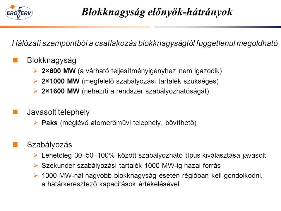 Blokknagyság előnyök-hátrányok Blokknagyság  2×600 MW (a várható teljesítményigényhez nem igazodik)  2×1000 MW (megfelelő szabályozási tartalék szükséges)  2×1600 MW (nehezíti a rendszer szabályozhatóságát) Javasolt telephely  Paks (meglévő atomerőművi telephely, bővíthető) Szabályozás  Lehetőleg 30–50–100% között szabályozható típus kiválasztása javasolt  Szekunder szabályozási tartalék 1000 MW-ig hazai forrás  1000 MW-nál nagyobb blokknagyság esetén régióban kell gondolkodni, a határkeresztező kapacitások értékelésével Hálózati szempontból a csatlakozás blokknagyságtól függetlenül megoldható