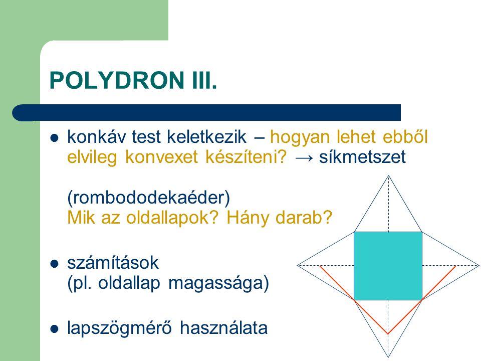 POLYDRON III. konkáv test keletkezik – hogyan lehet ebből elvileg konvexet készíteni? → síkmetszet (rombododekaéder) Mik az oldallapok? Hány darab? sz