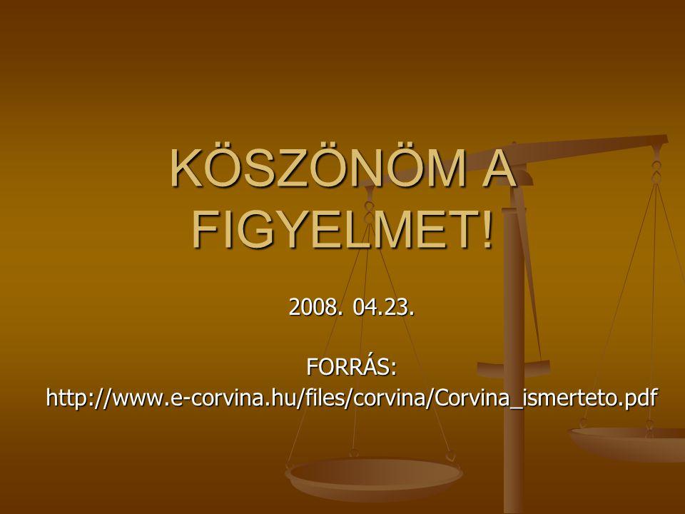 KÖSZÖNÖM A FIGYELMET! 2008. 04.23. FORRÁS:http://www.e-corvina.hu/files/corvina/Corvina_ismerteto.pdf