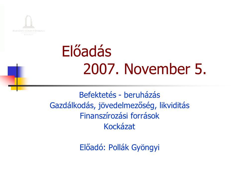 Előadás 2007. November 5. Befektetés - beruházás Gazdálkodás, jövedelmezőség, likviditás Finanszírozási források Kockázat Előadó: Pollák Gyöngyi