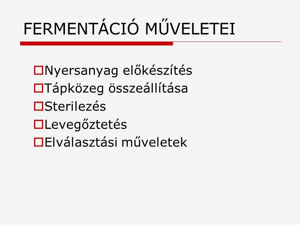 FERMENTÁCIÓ MŰVELETEI  Nyersanyag előkészítés  Tápközeg összeállítása  Sterilezés  Levegőztetés  Elválasztási műveletek
