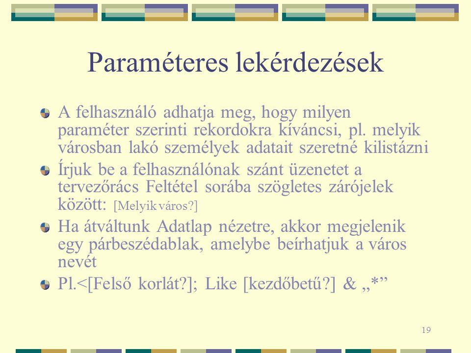 19 Paraméteres lekérdezések A felhasználó adhatja meg, hogy milyen paraméter szerinti rekordokra kíváncsi, pl.