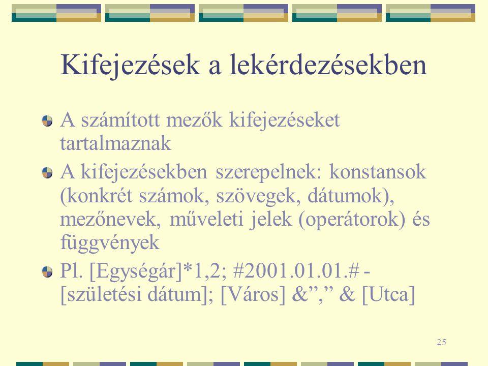 25 Kifejezések a lekérdezésekben A számított mezők kifejezéseket tartalmaznak A kifejezésekben szerepelnek: konstansok (konkrét számok, szövegek, dátumok), mezőnevek, műveleti jelek (operátorok) és függvények Pl.
