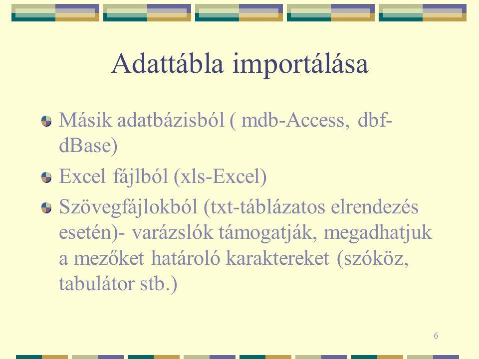 6 Adattábla importálása Másik adatbázisból ( mdb-Access, dbf- dBase) Excel fájlból (xls-Excel) Szövegfájlokból (txt-táblázatos elrendezés esetén)- varázslók támogatják, megadhatjuk a mezőket határoló karaktereket (szóköz, tabulátor stb.)