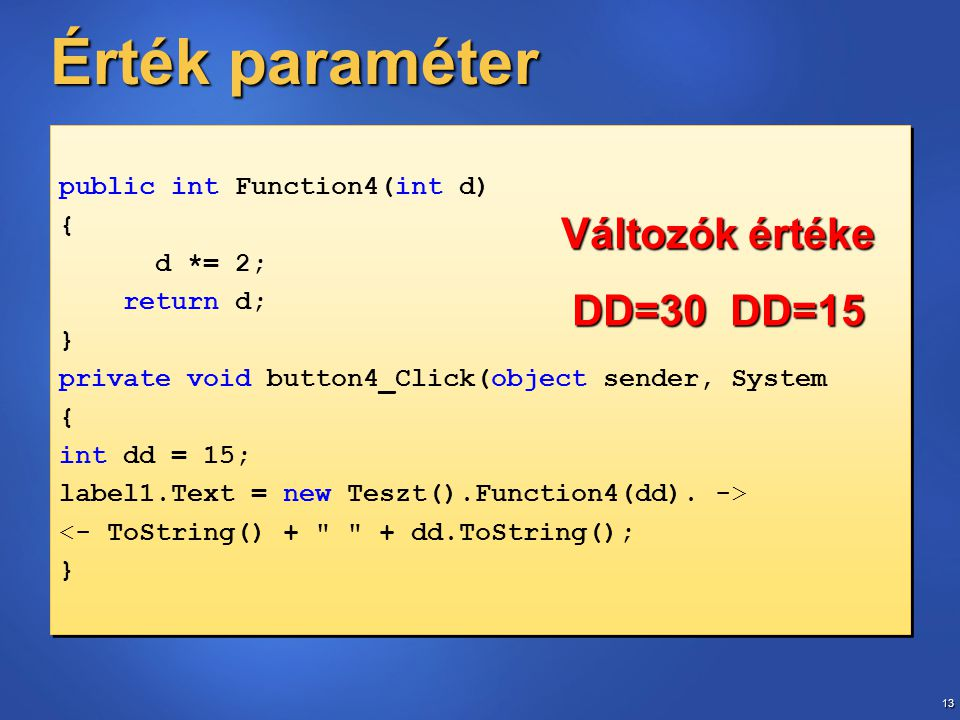 13 Érték paraméter public int Function4(int d) { d *= 2; return d; } private void button4_Click(object sender, System { int dd = 15; label1.Text = new Teszt().Function4(dd).