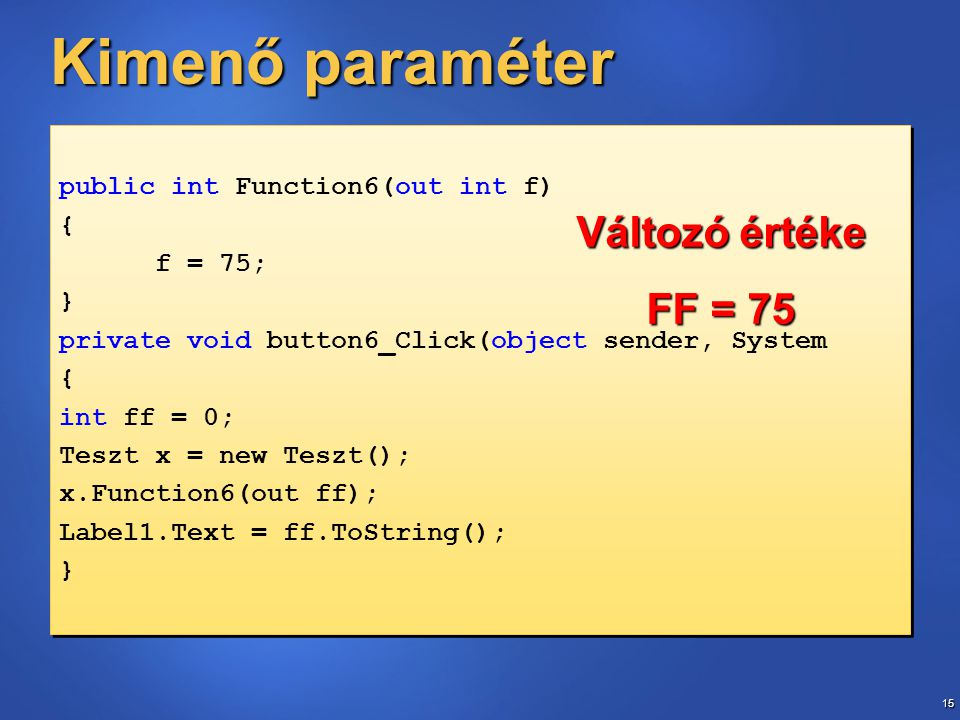 15 Kimenő paraméter public int Function6(out int f) { f = 75; } private void button6_Click(object sender, System { int ff = 0; Teszt x = new Teszt(); x.Function6(out ff); Label1.Text = ff.ToString(); } public int Function6(out int f) { f = 75; } private void button6_Click(object sender, System { int ff = 0; Teszt x = new Teszt(); x.Function6(out ff); Label1.Text = ff.ToString(); } Változó értéke FF = 75