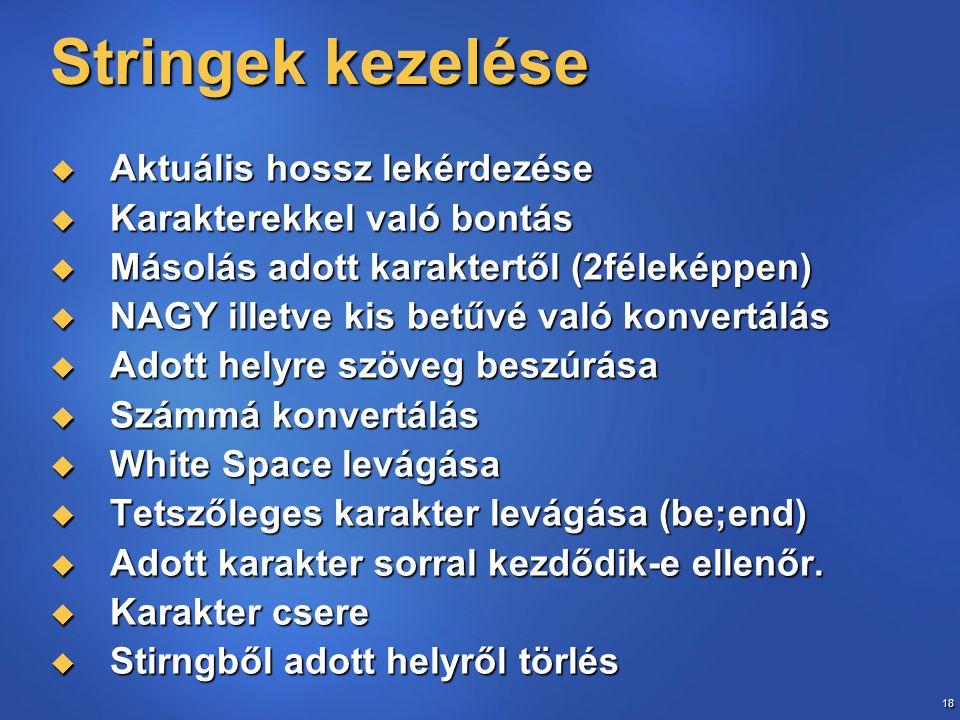 18 Stringek kezelése  Aktuális hossz lekérdezése  Karakterekkel való bontás  Másolás adott karaktertől (2féleképpen)  NAGY illetve kis betűvé való konvertálás  Adott helyre szöveg beszúrása  Számmá konvertálás  White Space levágása  Tetszőleges karakter levágása (be;end)  Adott karakter sorral kezdődik-e ellenőr.