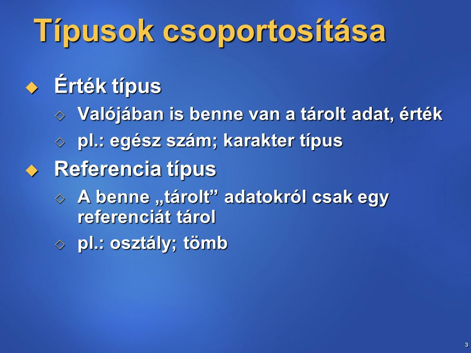 """3 Típusok csoportosítása Típusok csoportosítása  Érték típus  Valójában is benne van a tárolt adat, érték  pl.: egész szám; karakter típus  Referencia típus  A benne """"tárolt adatokról csak egy referenciát tárol  pl.: osztály; tömb"""